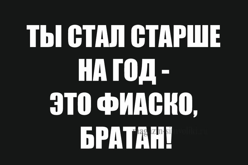 Флаг ТЫ СТАЛ СТАРШЕ-ЭТО ФИАСКО БРАТАН!